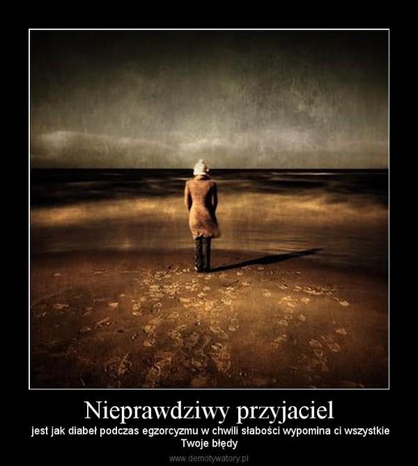 Nieprawdziwy przyjaciel – jest jak diabeł podczas egzorcyzmu w chwili słabości wypomina ci wszystkieTwoje błędy