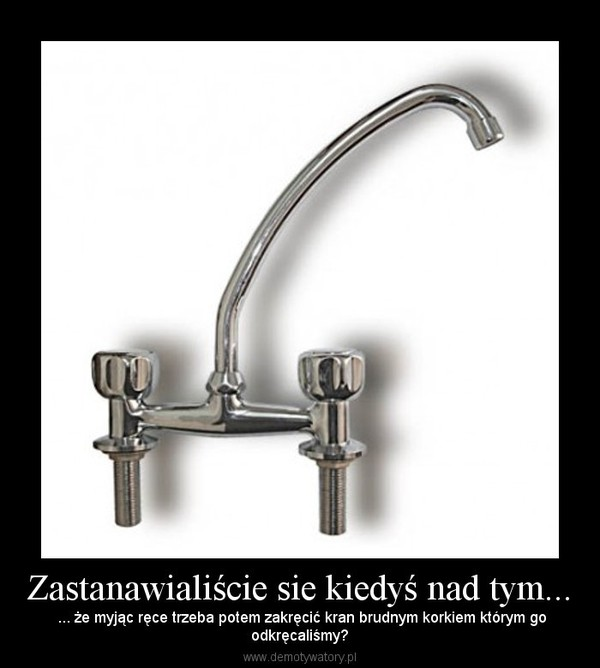 Zastanawialiście sie kiedyś nad tym... – ... że myjąc ręce trzeba potem zakręcić kran brudnym korkiem którym goodkręcaliśmy?