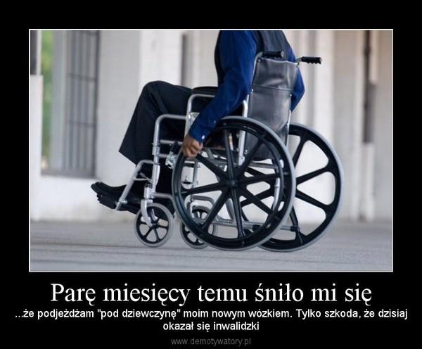 """Parę miesięcy temu śniło mi się – ...że podjeżdżam """"pod dziewczynę"""" moim nowym wózkiem. Tylko szkoda, że dzisiajokazał się inwalidzki"""