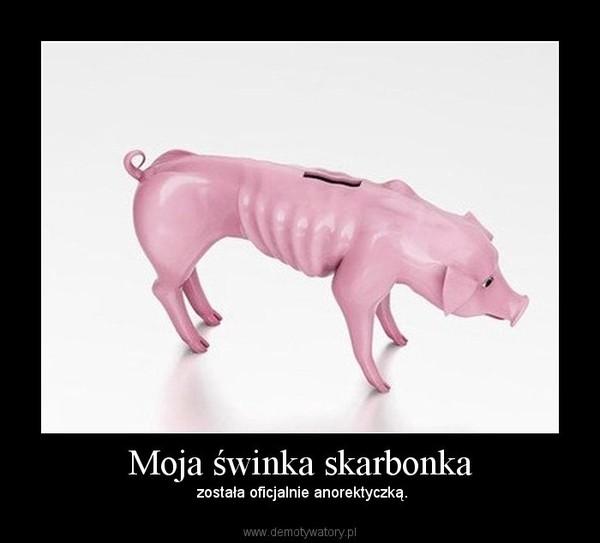 Moja świnka skarbonka – została oficjalnie anorektyczką.