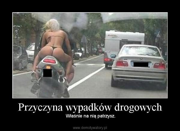 Przyczyna wypadków drogowych – Właśnie na nią patrzysz.