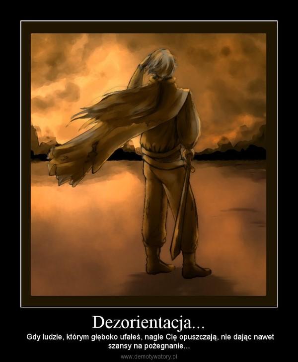 Dezorientacja... – Gdy ludzie, którym głęboko ufałeś, nagle Cię opuszczają, nie dając nawetszansy na pożegnanie...