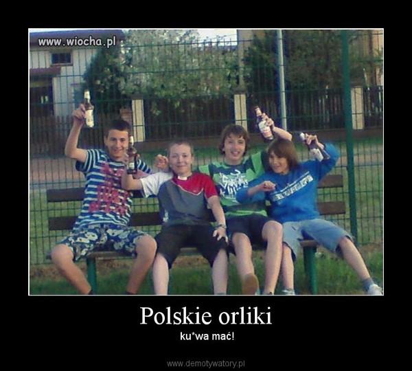 Polskie orliki – ku*wa mać!
