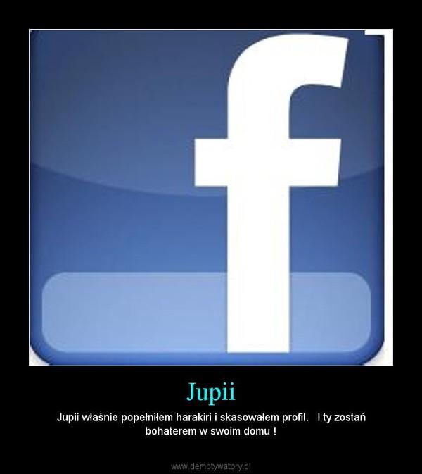 Jupii – Jupii właśnie popełniłem harakiri i skasowałem profil.   I ty zostań bohaterem w swoim domu !