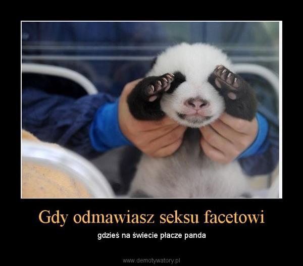Gdy odmawiasz seksu facetowi – gdzieś na świecie płacze panda