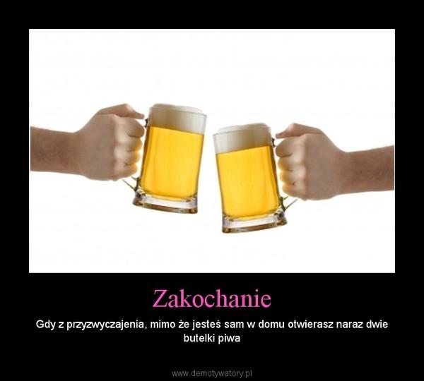 Zakochanie – Gdy z przyzwyczajenia, mimo że jesteś sam w domu otwierasz naraz dwie butelki piwa