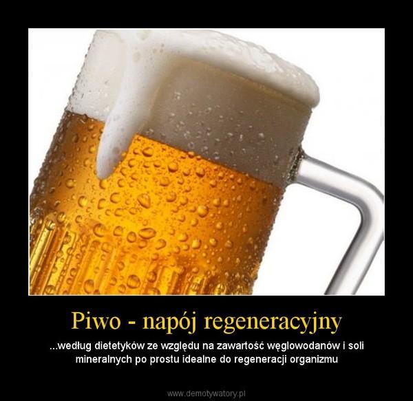 Piwo - napój regeneracyjny – ...według dietetyków ze względu na zawartość węglowodanów i soli mineralnych po prostu idealne do regeneracji organizmu