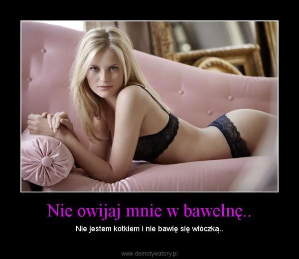Nie owijaj mnie w bawełnę.. – Nie jestem kotkiem i nie bawię się włóczką..