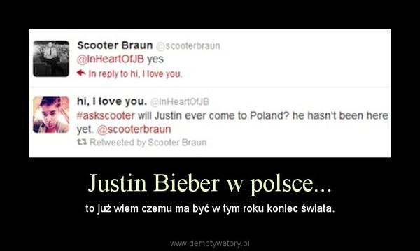 Justin Bieber w polsce... – to już wiem czemu ma być w tym roku koniec świata.