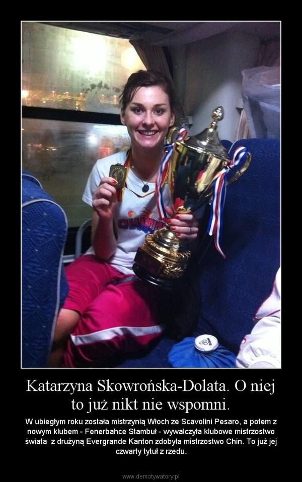 Katarzyna Skowrońska-Dolata. O niej to już nikt nie wspomni. – W ubiegłym roku została mistrzynią Włoch ze Scavolini Pesaro, a potem z nowym klubem - Fenerbahce Stambuł - wywalczyła klubowe mistrzostwo świata  z drużyną Evergrande Kanton zdobyła mistrzostwo Chin. To już jej czwarty tytuł z rzedu.
