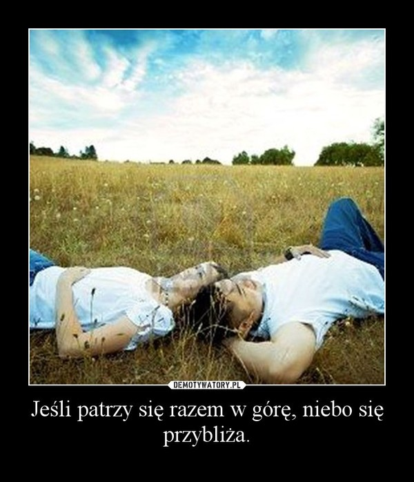 Jeśli patrzy się razem w górę, niebo się przybliża. –