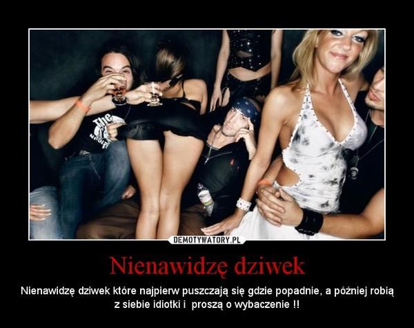 Nienawidzę dziwek – Nienawidzę dziwek które najpierw puszczają się gdzie popadnie, a później robią z siebie idiotki i  proszą o wybaczenie !!