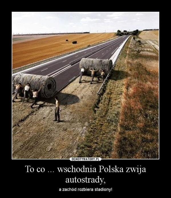 To co ... wschodnia Polska zwija autostrady, – a zachód rozbiera stadiony!