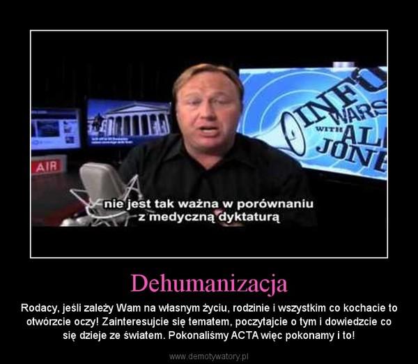 Dehumanizacja – Rodacy, jeśli zależy Wam na własnym życiu, rodzinie i wszystkim co kochacie to otwórzcie oczy! Zainteresujcie się tematem, poczytajcie o tym i dowiedzcie co się dzieje ze światem. Pokonaliśmy ACTA więc pokonamy i to!