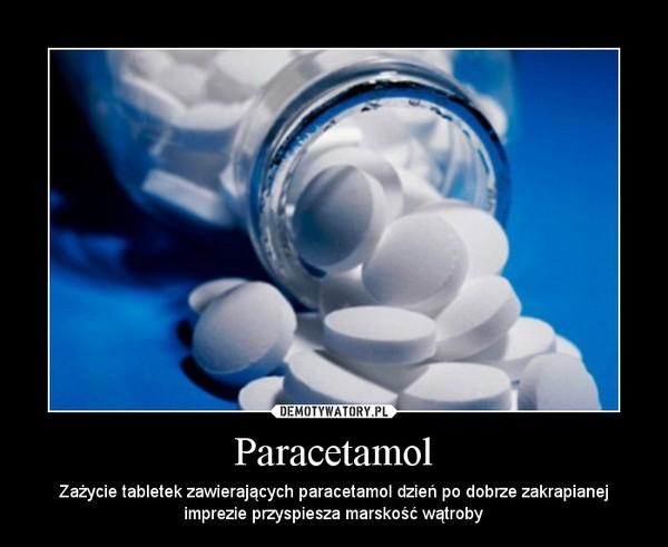 Paracetamol – Zażycie tabletek zawierających paracetamol dzień po dobrze zakrapianej imprezie przyspiesza marskość wątroby
