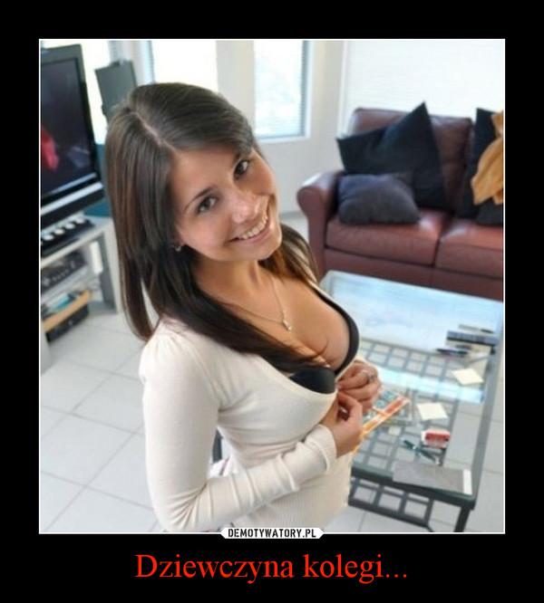 Dziewczyna kolegi... –