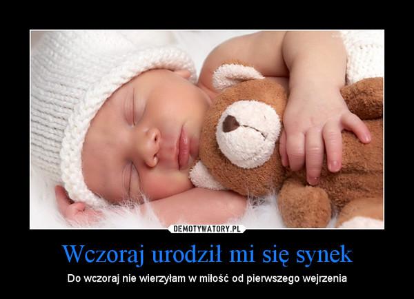 Wczoraj urodził mi się synek – Do wczoraj nie wierzyłam w miłość od pierwszego wejrzenia