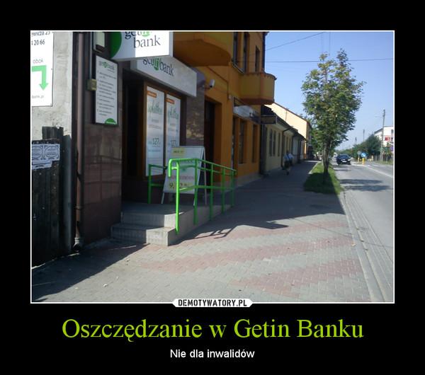 Oszczędzanie w Getin Banku – Nie dla inwalidów