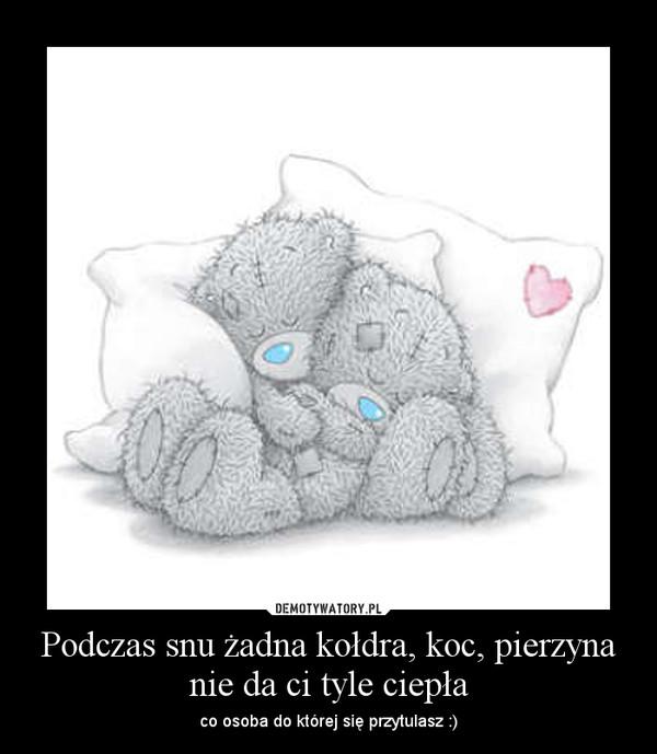 Podczas snu żadna kołdra, koc, pierzyna nie da ci tyle ciepła – co osoba do której się przytulasz :)