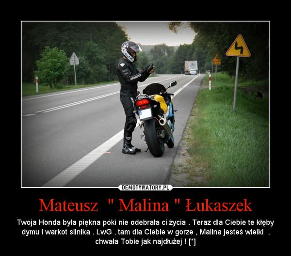 """Mateusz  """" Malina """" Łukaszek – Twoja Honda była piękna póki nie odebrała ci życia . Teraz dla Ciebie te kłęby dymu i warkot silnika . LwG , tam dla Ciebie w gorze , Malina jesteś wielki  , chwała Tobie jak najdłużej ! [*]"""