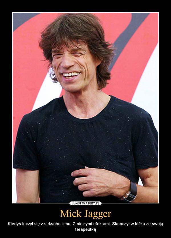 Mick Jagger – Kiedyś leczył się z seksoholizmu. Z niezłymi efektami. Skończył w łóżku ze swoją terapeutką
