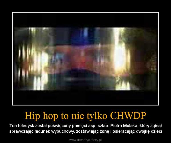 Hip hop to nie tylko CHWDP – Ten teledysk został poświęcony pamięci asp. sztab. Piotra Molaka, który zginął sprawdzając ładunek wybuchowy, zostawiając żonę i osieracając dwójkę dzieci
