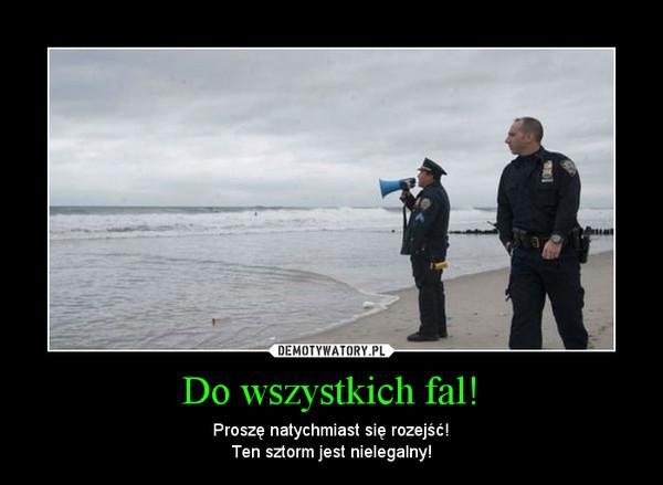 Do wszystkich fal! – Proszę natychmiast się rozejść!Ten sztorm jest nielegalny!