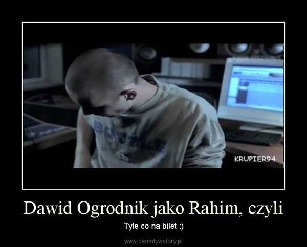 Dawid Ogrodnik jako Rahim, czyli – Tyle co na bilet :)