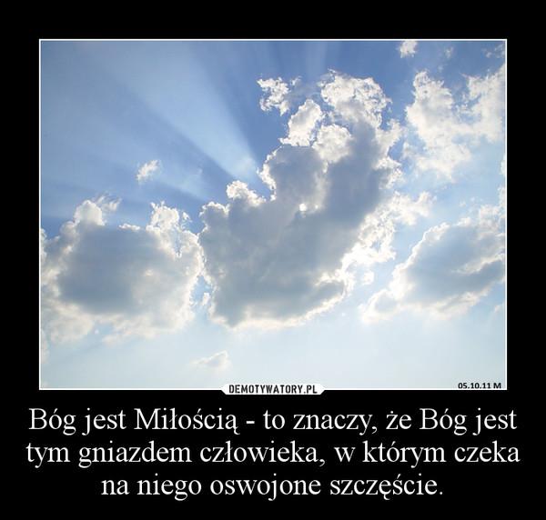 Bóg jest Miłością - to znaczy, że Bóg jest tym gniazdem człowieka, w którym czeka na niego oswojone szczęście. –