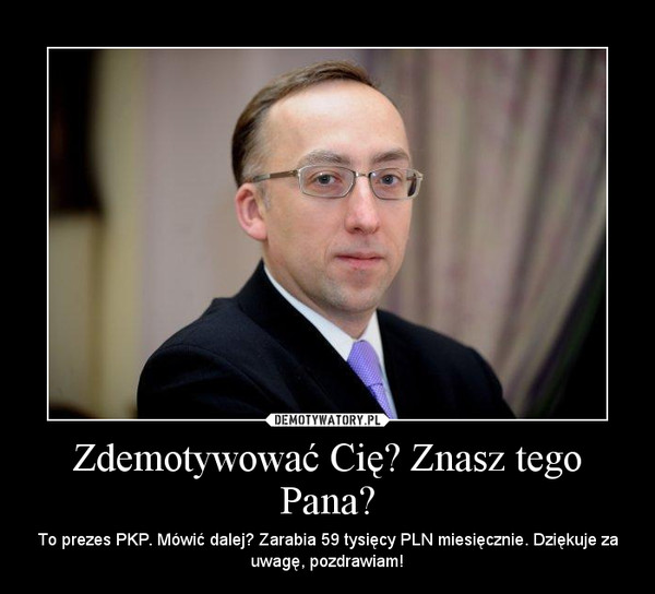 Zdemotywować Cię? Znasz tego Pana? – To prezes PKP. Mówić dalej? Zarabia 59 tysięcy PLN miesięcznie. Dziękuje za uwagę, pozdrawiam!