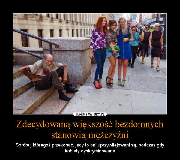 Zdecydowaną większość bezdomnych stanowią mężczyźni – Spróbuj któregoś przekonać, jacy to oni uprzywilejowani są, podczas gdy kobiety dyskryminowane