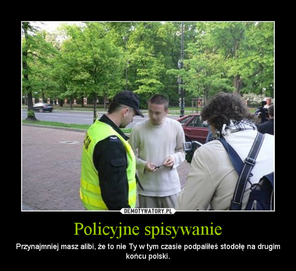 Policyjne spisywanie – Przynajmniej masz alibi, że to nie Ty w tym czasie podpaliłeś stodołę na drugim końcu polski.