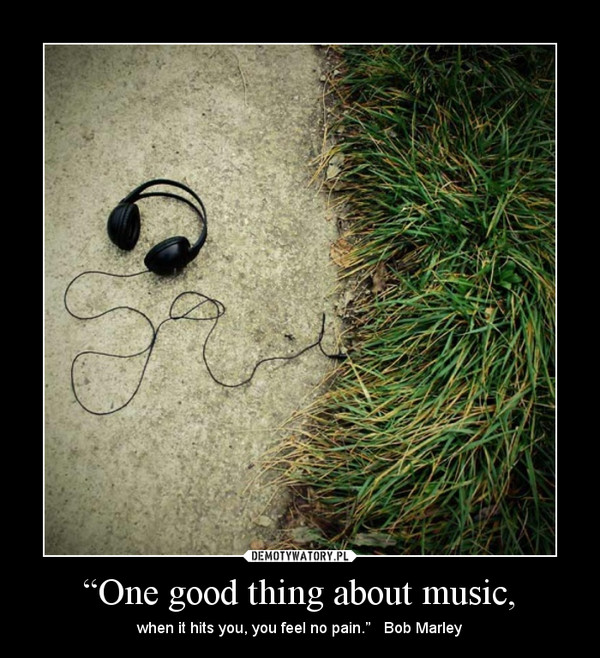 """""""One good thing about music, – when it hits you, you feel no pain.""""   Bob Marley"""