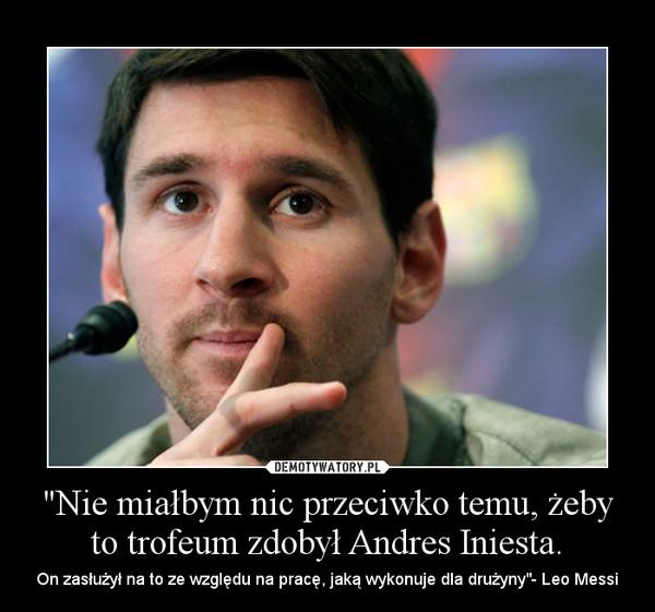 """""""Nie miałbym nic przeciwko temu, żeby to trofeum zdobył Andres Iniesta. – On zasłużył na to ze względu na pracę, jaką wykonuje dla drużyny""""- Leo Messi"""
