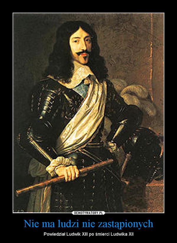 Nie ma ludzi nie zastąpionych – Powiedział Ludwik XIII po śmierci Ludwika XII