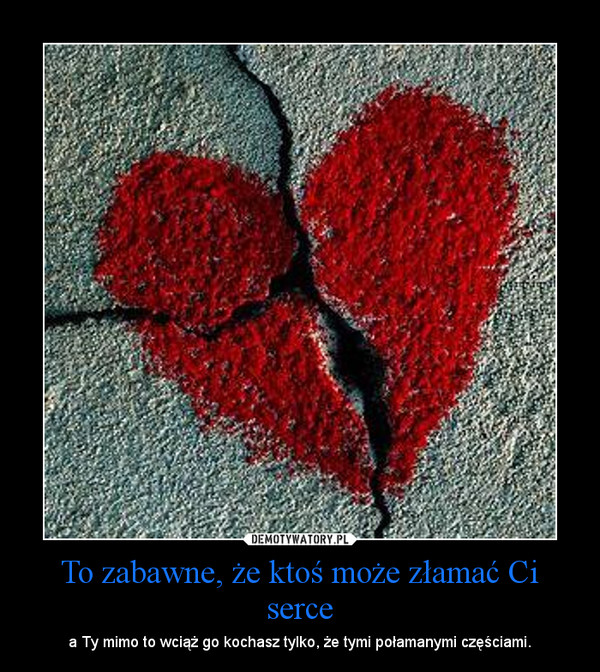To zabawne, że ktoś może złamać Ci serce – a Ty mimo to wciąż go kochasz tylko, że tymi połamanymi częściami.