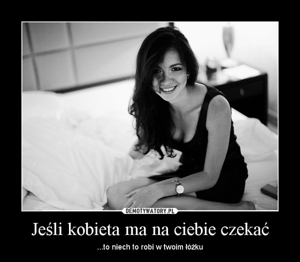 Jeśli kobieta ma na ciebie czekać – ...to niech to robi w twoim łóżku