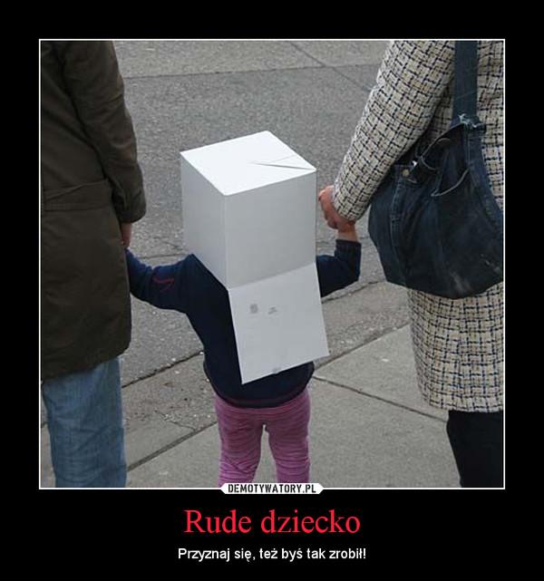 Rude dziecko – Przyznaj się, też byś tak zrobił!