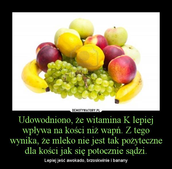 Udowodniono, że witamina K lepiej wpływa na kości niż wapń. Z tego wynika, że mleko nie jest tak pożyteczne dla kości jak się potocznie sądzi. – Lepiej jeść awokado, brzoskwinie i banany