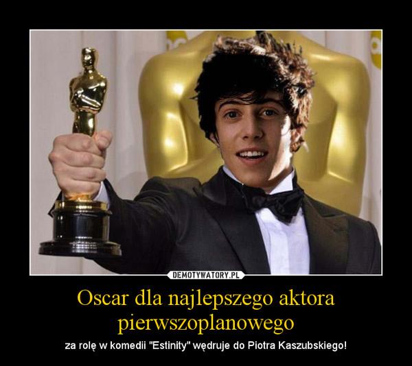 """Oscar dla najlepszego aktora pierwszoplanowego – za rolę w komedii """"Estinity"""" wędruje do Piotra Kaszubskiego!"""