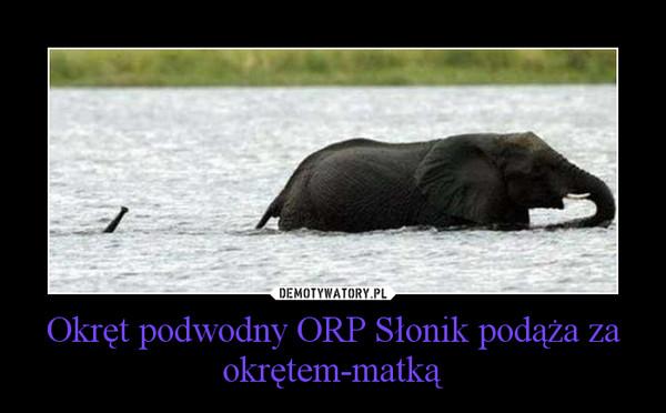 Okręt podwodny ORP Słonik podąża za okrętem-matką –