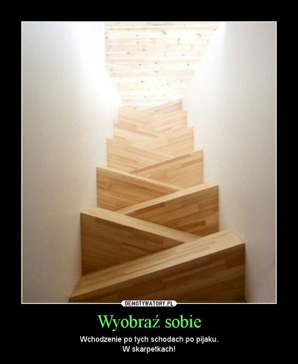 Wyobraź sobie – Wchodzenie po tych schodach po pijaku.W skarpetkach!