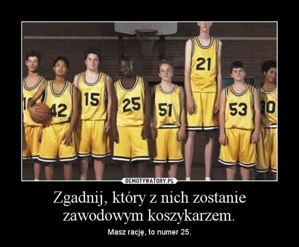 Zgadnij, który z nich zostanie zawodowym koszykarzem. – Masz rację, to numer 25.