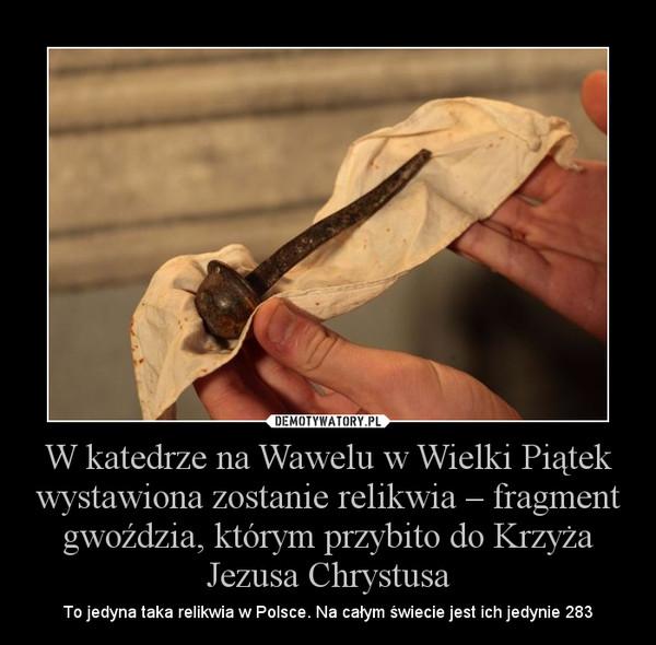 W katedrze na Wawelu w Wielki Piątek wystawiona zostanie relikwia – fragment gwoździa, którym przybito do Krzyża Jezusa Chrystusa – To jedyna taka relikwia w Polsce. Na całym świecie jest ich jedynie 283