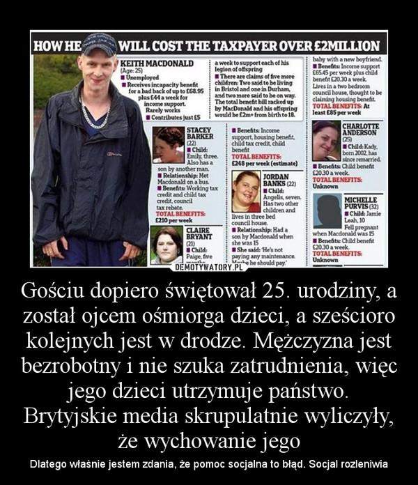 Gościu dopiero świętował 25. urodziny, a został ojcem ośmiorga dzieci, a sześcioro kolejnych jest w drodze. Mężczyzna jest bezrobotny i nie szuka zatrudnienia, więc jego dzieci utrzymuje państwo. Brytyjskie media skrupulatnie wyliczyły, że wychowanie jego – Dlatego właśnie jestem zdania, że pomoc socjalna to błąd. Socjal rozleniwia