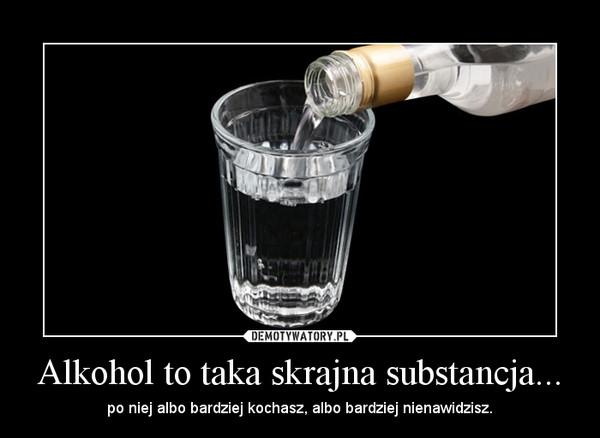 Alkohol to taka skrajna substancja... – po niej albo bardziej kochasz, albo bardziej nienawidzisz.