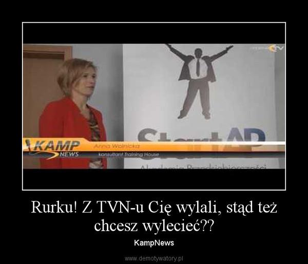 Rurku! Z TVN-u Cię wylali, stąd też chcesz wylecieć?? – KampNews