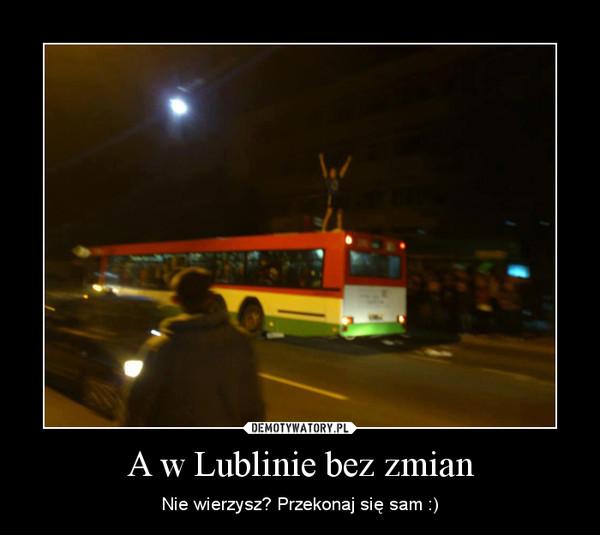 A w Lublinie bez zmian – Nie wierzysz? Przekonaj się sam :)
