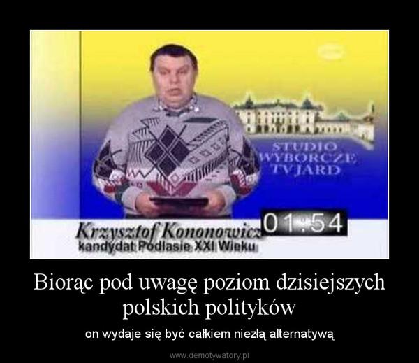 Biorąc pod uwagę poziom dzisiejszych polskich polityków – on wydaje się być całkiem niezłą alternatywą