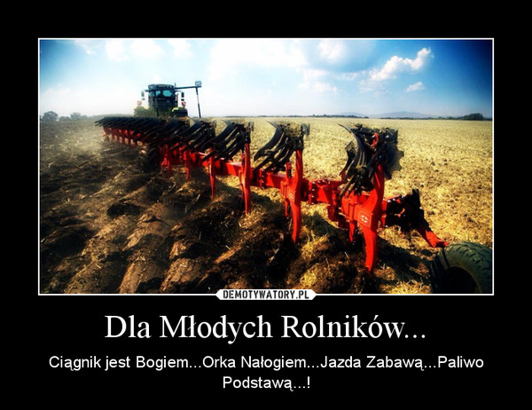 Dla Młodych Rolników... – Ciągnik jest Bogiem...Orka Nałogiem...Jazda Zabawą...Paliwo Podstawą...!